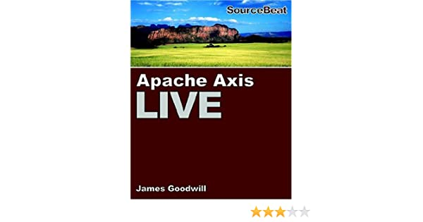 Apache Axis Live: A Web Services Tutorial: James Goodwill