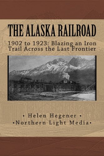 The Alaska Railroad: 1902 to 1923: Blazing an Iron Trail across the Great Land