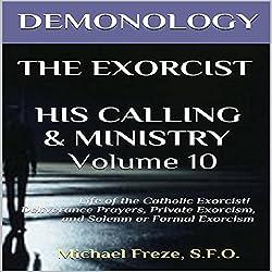 Demonology, The Exorcist, His Calling, & Ministry: Deliverance Private Exorcism Solemn Exorcism