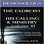 Demonology, The Exorcist, His Calling, & Ministry: Deliverance Private Exorcism Solemn Exorcism: The Demonology Series, Book 10 | Michael Freze