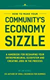 img - for How to Make Your Community s Economy Sizzle: A Handbook for Reshaping Your Entrepreneurial Ecosystem and Creating Jobs in the Process book / textbook / text book