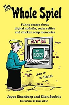The Whole Spiel: Funny essays about digital nudniks, seder selfies and chicken soup memories by [Eisenberg, Joyce, Scolnic, Ellen]