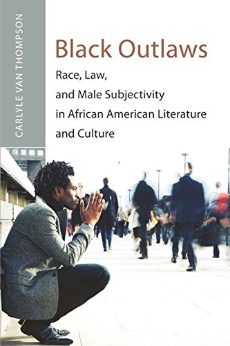 Black Outlaws: Race, Law, and Male Subjectivity in African American Literature and Culture