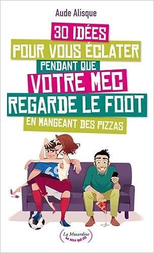 Livre 30 idées pour vous éclater pendant que votre mec regarde le foot en mangeant des pizzas pdf epub