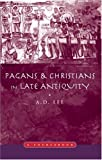 Pagans and Christians in Late Antiquity, A. D. Lee, 0415138930