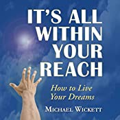 It's All Within Your Reach: How to Live Your Dreams   Michael Wickett