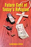 Future Cost of Today's Religion, Lawrence Allen, 0595384471