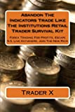 Abandon The Indicators Trade Like The Institutions Retail Trader Survival Kit: Forex Trading For Profits, Escape 9-5, Live Anywhere, Join The New Rich
