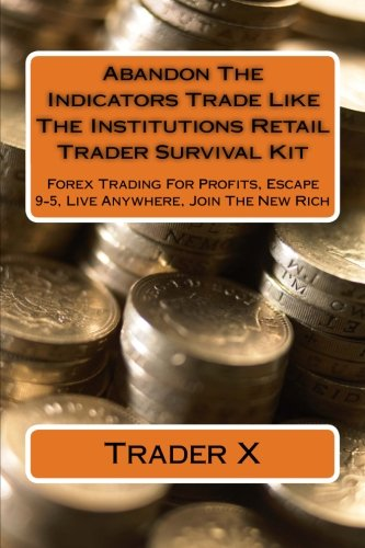 Abandon The Indicators Trade Like The Institutions Retail Trader Survival Kit: Forex Trading For Profits, Escape 9-5, Live Anywhere, Join The New Rich by Ingramcontent