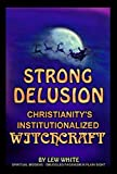 Strong Delusion - Christianity's Institutionalized Witchcraft