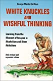 White Knuckles & Wishful Thinking: Learning From the Moment of Relapse in Alcoholism and Other Addictions