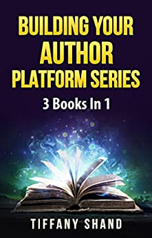 Building Your Author Platform Series: 3 Books In 1: Building Your Author Platform, How To Write A Business Plan For Writers, The Author's Guide To Book Blog Tours by [Shand, Tiffany]