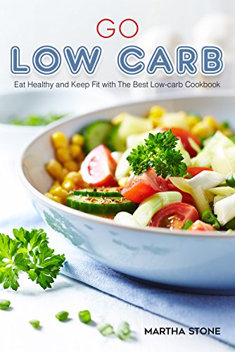 Go Low Carb: Eat Healthy and Keep Fit with The Best Low-carb Cookbook by Martha Stone
