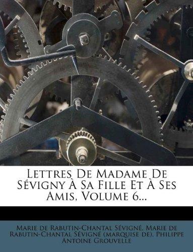 Read Online Lettres De Madame De Sévigny À Sa Fille Et À Ses Amis, Volume 6... (French Edition) pdf epub