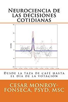 Neurociencia de las decisiones cotidianas: Desde la taza de café hasta el día de la votación de [Monroy-Fonseca, Cesar]