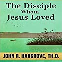 The Disciple Whom Jesus Loved: Course Eight: Biblical Studies 101, Book 8 Audiobook by John R Hargrove Narrated by Robert Grothe