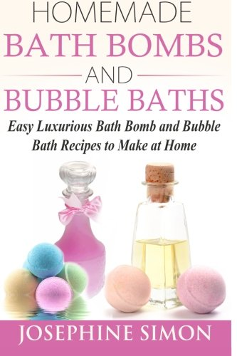 Homemade  Bath Bombs  and Bubble Baths: Easy Luxurious Bath Bomb and Bubble Bath Recipes  to Make at Home