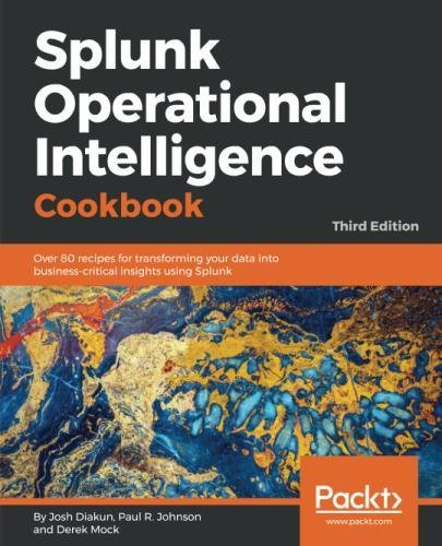 Splunk Operational Intelligence Cookbook  Over 80 Recipes For Transforming Your Data Into Business Critical Insights Using Splunk  3Rd Edition