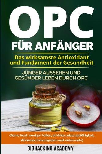 opc-fr-anfnger-das-wirksamste-antioxidant-und-fundament-der-gesundheit-jnger-aussehen-und-gesnder-leben-durch-opc-reine-haut-weniger-falten-leistungsfhigkeit-strkeres-immunsystem