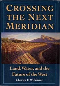 Crossing the Next Meridian: Land, Water, and the Future of the West by Charles F. Wilkinson (1992-09-01)