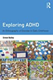 Exploring ADHD: An ethnography of disorder in early childhood, Simon Bailey, 0415525829