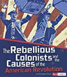 The Rebellious Colonists and the Causes of the American Revolution, Christopher Forest, 1429684283