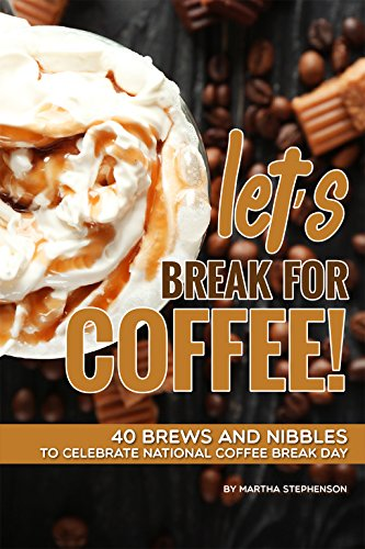 Let's Break for Coffee!: 40 Brews and Nibbles to Celebrate National Coffee Break Day by Martha Stephenson