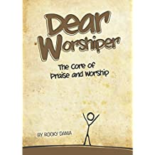 Dear Worshiper: The Core of Praise and Worship