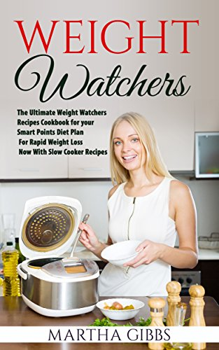 Weight Watchers: The Ultimate Weight Watchers Recipes Cookbook for Your Smart Points Diet Plan - For Rapid Weight Loss - Now with Slow Cooker Recipes by Martha Gibbs