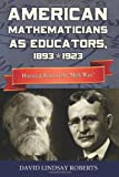American Mathematicians As Educators, 1893--1923 : Historical Roots of the ``Math Wars'', Roberts, David Lindsay, 0983700443