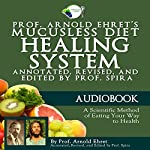 Prof. Arnold Ehret's Mucusless Diet Healing System: Annotated, Revised, and Edited by Prof. Spira | Arnold Ehret