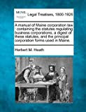 A manual of Maine corporation law : containing the statutes regulating business corporations, a digest of these statutes, and the principal corporation forms used in Maine, Herbert M. Heath, 1240077718