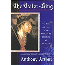 The Tailor-King: The Rise and Fall of the Anabaptist Kingdom of Muenster