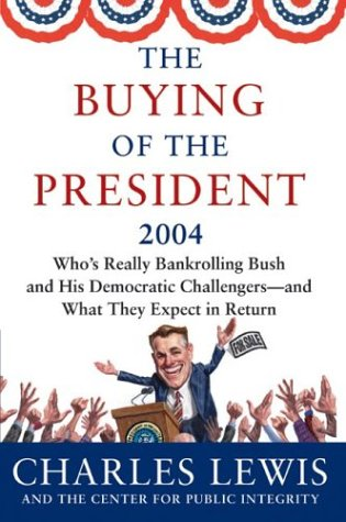 The Buying of the President 2004: Who's Really Bankrolling Bush and His Democratic Challengers--and What They Expect in Return (Buying of the President)