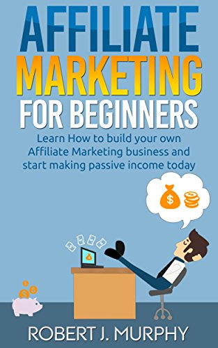 Affiliate Marketing: Learn How to Build Your Own Affiliate Marketing Business and Start Making Passive Income Today (Make Money Online Book 2) (Best Affiliate Marketing Blogs)