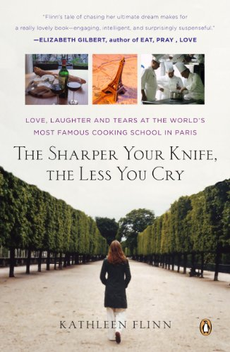The Sharper Your Knife, the Less You Cry: Love, Laughter, and Tears in Paris at the World's Most Famous Cooking School by Kathleen Flinn