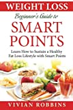 Weight Loss Beginner's Guide To Smart Points: Learn How To Sustain A Healthy Fat Loss Lifestyle With Smart Points (With 20 Delicious Recipes, 30 Day Meal Plan, Shopping List, Tips & Trick, FAQ)