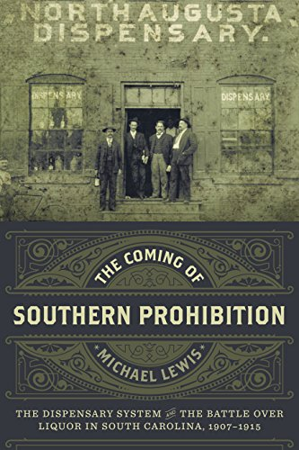 The Coming of Southern Prohibition: The Dispensary System and the Battle over Liquor in South Carolina, 1907-1915 (System Liquor)