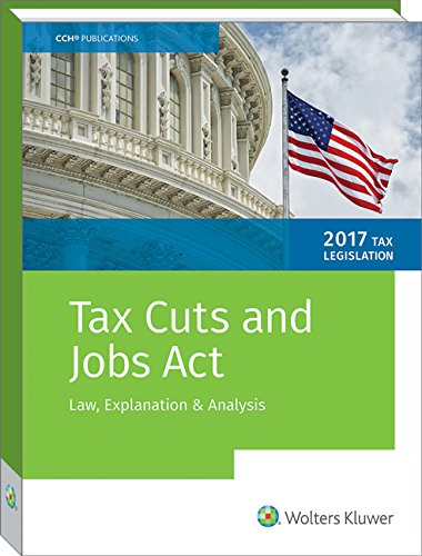 Tax Cuts and Jobs Act of 2017: Law, Explanation and Analysis