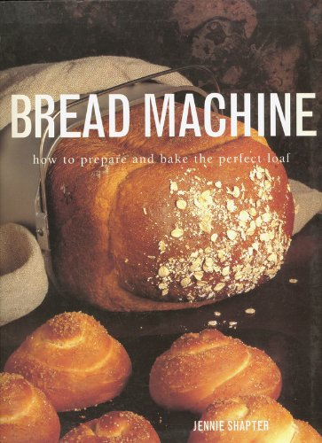 Bread Machine: how to prepare and bake the perfect loaf by Jennie Shapter