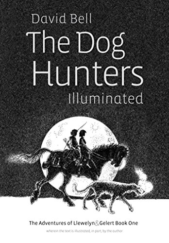 The Dog Hunters Illuminated: The Adventures of Llewelyn and Gelert Book One, wherein the text is illustrated, in part, by the author