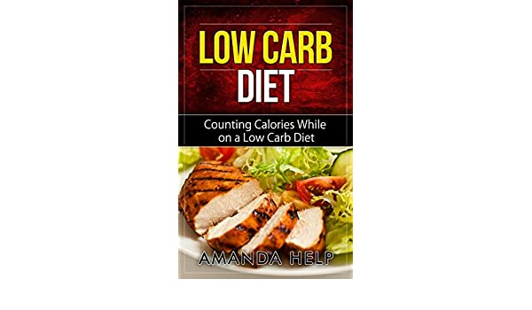 Low Carb Diet: Counting Calories While on a Low Carb Diet (Low Carb Diet: A List of Low Carb Foods and Snacks to Help you Lose Weight Fast And Counting ...