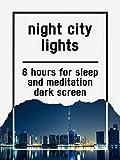 Night city lights, 8 hours for Sleep and Meditation, dark screen