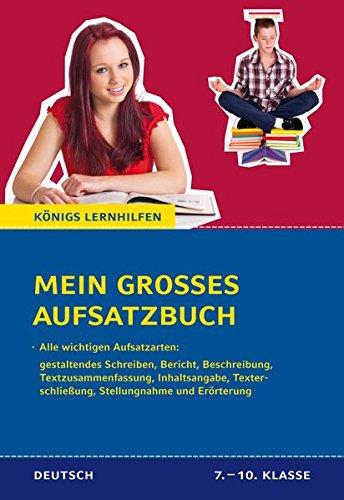 Mein großes Aufsatzbuch - Deutsch 7.-10. Klasse.: 40 bewertete und kommentierte Beispiele zu allen wichtigen Aufsatzarten: Inhaltsangabe, ... und Erörterung, etc. (Königs Lernhilfen)