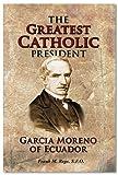 The Greatest Catholic President: Garcia Moreno of Ecuador 1821-1875