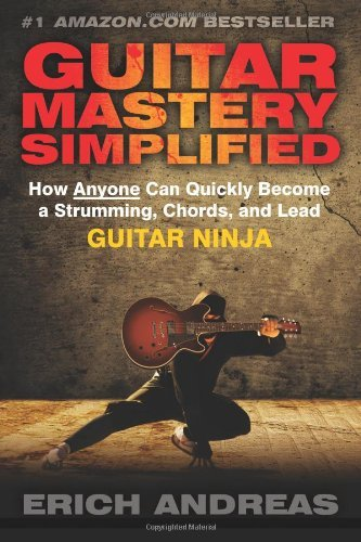 By Erich Andreas - Guitar Mastery Simplified: How Anyone Can Quickly Become a Strumming, Chords, and Lead Guitar Ninja (1st Edition) (Ninja 1st Edition)