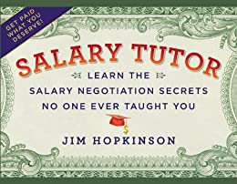 Salary Tutor: Learn the Salary Negotiation Secrets No One Ever Taught You by [Hopkinson, Jim]