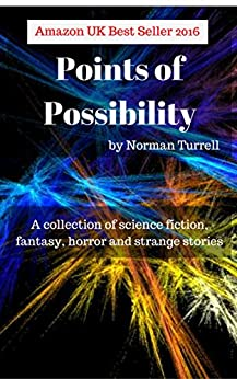 Points of Possibility: Sci-Fi, Fantasy and Horror short stories: A collection of sci-fi, fantasy and horror short stories by [Turrell, Norman]
