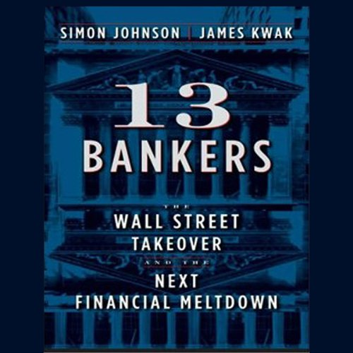 13 Bankers: The Wall Street Takeover and the Next Financial Meltdown