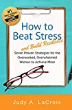 How to Beat Stress and Build Resilience: 7 Proven Strategies for the Overworked, Overwhelmed Woman to Achieve More